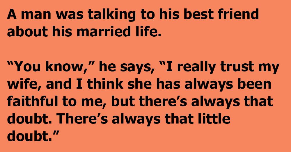 He's talking to his best friend about married life, brings up one of his doubts