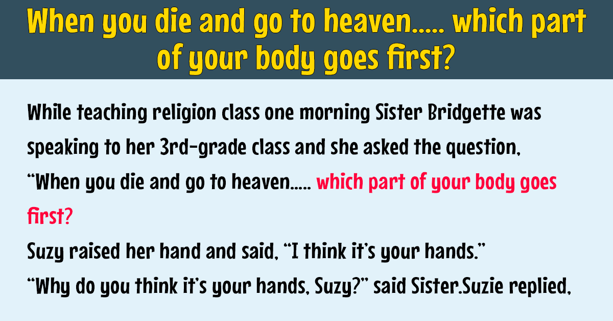 When you die and go to heaven….. which part of your body goes first?