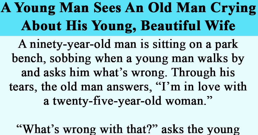 A Young Man Sees An Old Man Crying About His Young, Beautiful Wife.